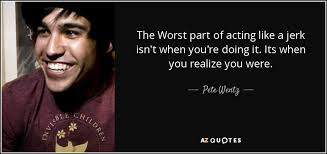 The Jerk Quotes New Pete Wentz Quote The Worst Part Of Acting Like A Jerk Isn't When
