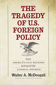 the tragedy of u s foreign policy how america s civil religion  the tragedy of u s foreign policy how america s civil religion betrayed the national interest walter a mcdougall 9780300211450 com books