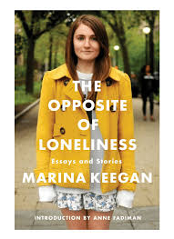 the opposite of loneliness essays and stories by marina keegan the opposite of loneliness