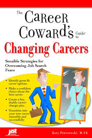 the career coward s guide to changing careers sensible strategies the career coward s guide to changing careers sensible strategies for overcoming job search fears career coward s guides katy piotrowski m ed