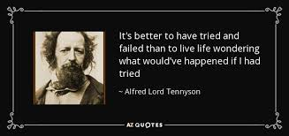 top quotes by alfred lord tennyson of a z quotes it s better to have tried and failed than to live life wondering what would ve happened if i had tried · alfred lord tennyson