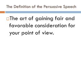 "the persuasive speech ""words create ripples and ripples can come  2 the definition of the persuasive speech  the art of gaining fair and favorable consideration for your point of view"