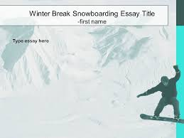 holiday essay choose the background for your essay re the 19 winter break snowboarding essay title first type essay here