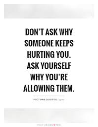 Hurting Yourself Quotes Best of Don't Ask Why Someone Keeps Hurting You Ask Yourself Why You're