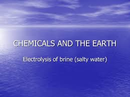 1 chemicals and the earth electrolysis of brine salty water