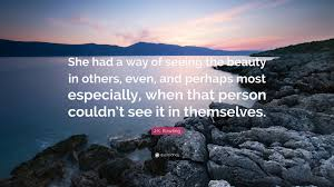 "Quotes About Seeing Beauty Best Of JK Rowling Quote ""She Had A Way Of Seeing The Beauty In Others"