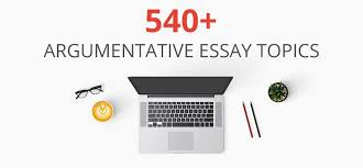 argumentative essay topics can easily be developed by experts the best 540 argumentative essay topics for everyone