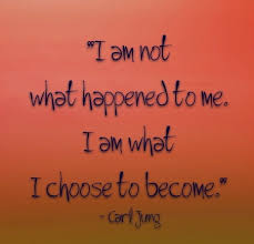 I am not what happened to me. I am what I choose to beome. -Jung ...