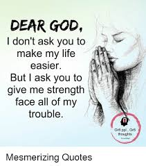 God Give Me Strength Quotes Impressive DEAR GOD Don't Ask You To Make My Life Easier But I Ask You To Give