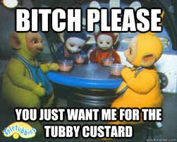 Bitch please You just want me for the tubby custard - Teletubby ... via Relatably.com