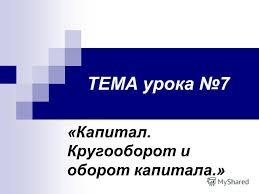 Презентация на тему ТЕМА урока Капитал Кругооборот и оборот  1 ТЕМА урока 7 Капитал Кругооборот и оборот капитала