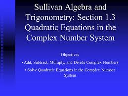 section 1 3 quadratic equations in the complex number system objectives add subtract multiply and divide complex numbers solve quadratic equations in