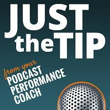 Just the Tip from Your Podcast Performance Coach