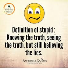 Awesome Quotes Definition Of Stupid Knowing The Truth Seeing The Gorgeous Definition Of Quote