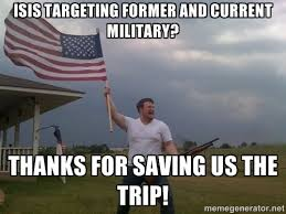 isis targeting former and current military? thanks for saving us ... via Relatably.com