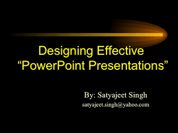 how to make effective presentation designing effective ldquopowerpoint presentationsrdquo by satyajeet singh email address