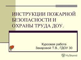 Презентация на тему ИНСТРУКЦИИ ПОЖАРНОЙ БЕЗОПАСНОСТИ И ОХРАНЫ  1 ИНСТРУКЦИИ ПОЖАРНОЙ БЕЗОПАСНОСТИ И ОХРАНЫ ТРУДА ДОУ Курсовая работа Захаровой Т В ГДОУ 30