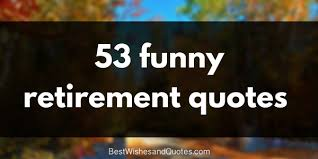 40 Retirement Quotes For Your Friends Parents Boss And Colleagues Unique Funny Retirement Quotes