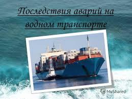 Презентация на тему Последствия аварий на водном транспорте  1 Последствия аварий на водном транспорте