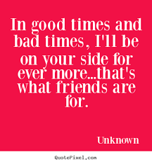 Friendship Quotes In Good Times And Bad Times I'll Be On Your Side Best Good Times Quotes