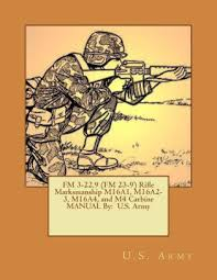 Fm 3 22 9 Fm 3 22 9 Fm 23 9 Rifle Marksmanship M16a1 M16a2 3 M16a4 And M4 Carbine Manual By U S Army Paperback