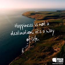Happiness Is Not A Destination Its A Way Of Life