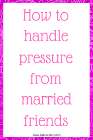 how to handle pressure from married friends lape soetan how to handle pressure from married friends