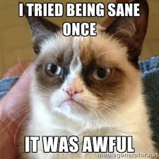 I tried being sane once It was awful - Grumpy Cat | Meme Generator via Relatably.com