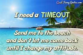 I Need A Timeout Send Me To The Beach And Don't Let Me Come Back Unique Need A Vacation Quotes