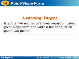 1 learning target graph a line and write a linear equation using point slope form and write a linear equation given two points