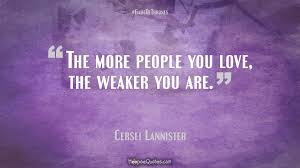 Game Of Thrones Quotes About Love Custom The More People You Love The Weaker You Are HoopoeQuotes