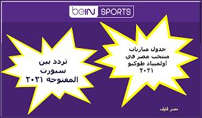 تردد بين سبورت المفتوحة bein sports HD الجديدة وجدول مباريات منتخب مصر في  أولمبياد طوكيو 2021