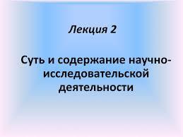 Суть и содержание научно исследовательской деятельности Лекция  Суть и содержание научно исследовательской деятельности