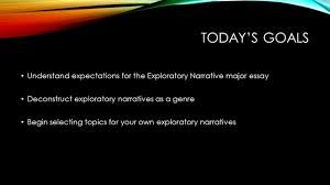 today s goals understand expectations for the exploratory 1 today s goals understand expectations for the exploratory narrative major essay deconstruct exploratory narratives as a genre begin selecting topics for