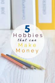 17 best ideas about hobbies that make money make hobbies that make money