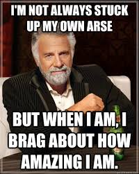 I'm not always stuck up my own arse but when i am, i brag about ... via Relatably.com