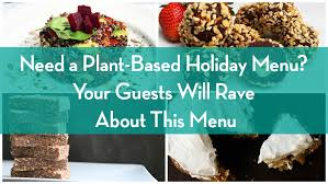 Holiday Menu Need A Plant Based Holiday Menu Your Guests Will Rave About This