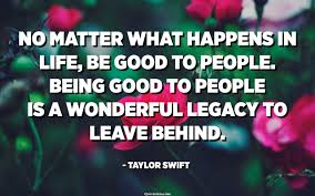 Top 10 most famous quotes about legacy (leadership). No Matter What Happens In Life Be Good To People Being Good To People Is A Wonderful Legacy To Leave Behind Taylor Swift Quotes Pedia