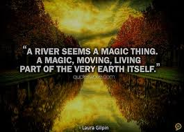 Quotes About Rivers New A River Seems A Magic Thing A Magic Moving Living Part Of The