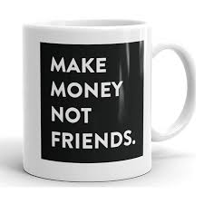 Make Money Not Friends Sarcastic Funny Coffee Mug Unique Novelty Ceramic Cup With Quotes And Sayings For Women Men Mom Dad Girlfriend Boyfriend