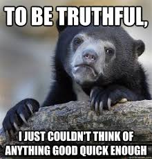to be truthful, i just couldn't think of anything good quick ... via Relatably.com