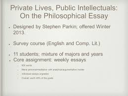 private lives public intellectuals on the philosophical essay   public intellectuals on the philosophical essay core assignment weekly essays 650 words blend personal meditative analytical argumentative modes