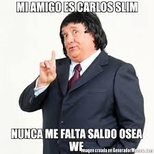 MI AMIGO ES CARLOS SLIM NUNCA ME FALTA SALDO OSEA WE | Pirruris meme via Relatably.com