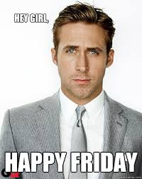 Hey girl, Happy Friday - Ryan Gosling - quickmeme via Relatably.com