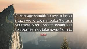 "Marriage Quotes Fascinating JR Rain Quote ""A Marriage Shouldn't Have To Be So Much Work Love"