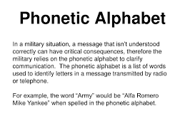 The nato phonetic alphabet, more accurately known as the nato spelling alphabet and also called the icao phonetic or spelling alphabet, the itu phonetic alphabet, and the international radiotelephony spelling alphabet, is the most widely used spelling alphabet. Ppt Phonetic Alphabet Powerpoint Presentation Free Download Id 3391189