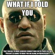 What if I told you That failing to make genuine connections with ... via Relatably.com