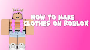 How To Make Clothing For Roblox How To Upload Clothes On Roblox
