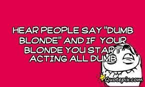Dumb Inspirational Quotes Awesome Hear People Say Dumb Blonde And If Your Blonde You Start Acting