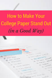 how to make your college paper stand out in a good way writing how to make your college paper stand out college tips for writing papers that will impress your professors and help you get good grades in school want